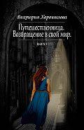 Виктория Хорошилова -Путешественница. Возвращение в свой мир. Книга 1