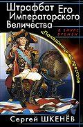 Сергей Шкенёв -Штрафбат Его Императорского Величества. «Попаданец» на престоле