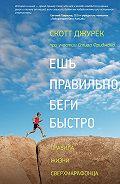 Стив Фридман, Скотт Джурек - Ешь правильно, беги быстро. Правила жизни сверхмарафонца
