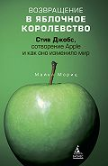 Майкл Мориц - Возвращение в Яблочное королевство. Стив Джобс, сотворение Apple и как оно изменило мир