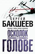Сергей Бакшеев - Осколок в голове