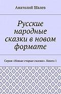 Анатолий Шалев -Русские народные сказки вновом формате. Серия «Новые старые сказки». Книга 1