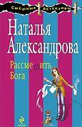 Наталья Александрова - Рассмешить Бога