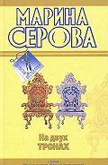 Марина Серова - На двух тронах