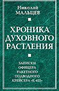 Николай Мальцев -Хроника духовного растления. Записки офицера ракетного подводного крейсера «К-423»