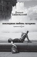Дмитрий Бавильский -Последняя любовь Гагарина. Сделано в сСсср