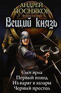Андрей Посняков - Вещий князь: Сын ярла. Первый поход. Из варяг в хазары. Черный престол (сборник)