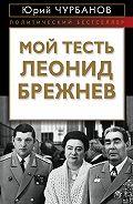 Юрий Михайлович Чурбанов -Мой тесть Леонид Брежнев