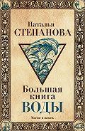 Наталья Ивановна Степанова -Большая книга воды