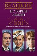 И. А. Мудрова -Великие истории любви. 100 рассказов о большом чувстве