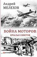Андрей Мелехов -Война моторов. Крылья советов