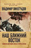 Владимир Михайлович Виноградов -Наш Ближний Восток. Записки советского посла в Египте и Иране