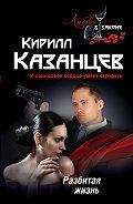 Кирилл Казанцев - Разбитая жизнь