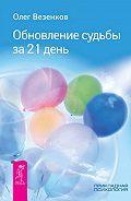 Олег Везенков - Обновление судьбы за 21 день
