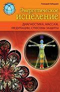Геннадий Кибардин - Энергетическое исцеление: диагностика, массаж, медитации, способы защиты