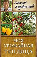 Николай Курдюмов -Моя урожайная теплица
