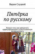 Вадим Слуцкий -Пятёрка порусскому. Книга отом, как преодолеть орфографическую ипунктуационную безграмотность