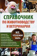 Юрий Пернатьев - Справочник по животноводству и ветеринарии. Все, что нужно знать