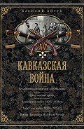 Василий Потто -Кавказская война. В очерках, эпизодах, легендах и биографиях