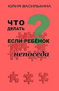 Юлия Василькина -Что делать, если ребенок непоседа