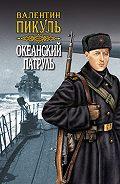 Валентин Пикуль -Океанский патруль. Книга вторая. Ветер с океана. Том 4