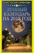 Анастасия Семенова -Лунный календарь на 2018 год