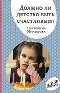 Екатерина Вадимовна Мурашова -Должно ли детство быть счастливым?