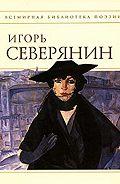 Игорь Северянин -Полное собрание стихотворений