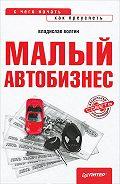 Владислав Волгин -Малый автобизнес: с чего начать, как преуспеть