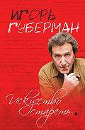 Игорь Губерман -Искусство стареть (сборник)