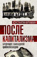 Константин Фрумкин - После капитализма. Будущее западной цивилизации