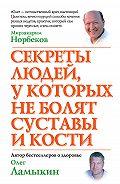 Олег Ламыкин - Секреты людей, у которых не болят суставы и кости