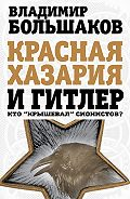 Владимир Большаков - Красная Хазария и Гитлер. Кто «крышевал» сионистов?
