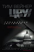 Тим Вейнер -ЦРУ. Правдивая история
