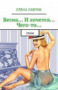 Елена Лаврик -Весна… Ихочется… Чего-то… Стихи