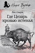 Рекс Стаут - Где Цезарь кровью истекал (сборник)