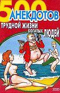 Сборник - 500 анекдотов о трудной жизни богатых людей