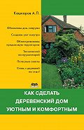 Андрей Кашкаров -Как сделать деревенский дом уютным и комфортным