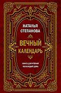 Наталья Ивановна Степанова -Вечный календарь. Книга для чтения на каждый день