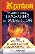 Тамара Шмидт - Крайон. Большая книга посланий от Вселенной для обретения Счастья, Любви и Благополучия