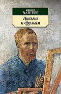 Винсент Ван Гог -Письма к друзьям