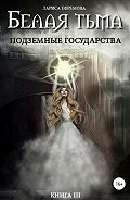 Лариса Ефремова -Белая тьма: подземные государства. Книга 3