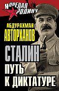 Абдурахман Авторханов - Сталин. Путь к диктатуре