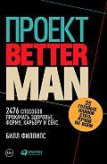 Билл Филлипс -Проект Better Man: 2476 способов прокачать здоровье, форму, карьеру и секс