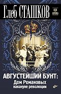 Глеб Сташков - Августейший бунт. Дом Романовых накануне революции