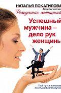Наталья Покатилова -Успешный мужчина – дело рук женщины. Твой путь к женскому счастью и благополучию
