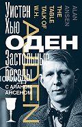 Уистен Оден - Застольные беседы с Аланом Ансеном