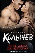 Владимир Колычев - Катя, жена бандитская