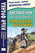Артур Конан Дойл - Английский с А. Конан Дойлем. Пиратские истории / A. Conan Doyle. Tales of Pirates
