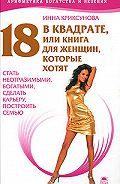 Инна Криксунова -18 в квадрате, или Книга для женщин, которые хотят стать неотразимыми, богатыми, сделать карьеру, построить семью